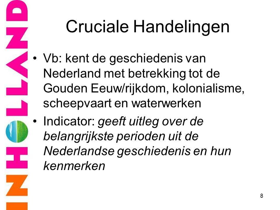 Cruciale Handelingen •Vb: kent de geschiedenis van Nederland met betrekking tot de Gouden Eeuw/rijkdom, kolonialisme, scheepvaart en waterwerken •Indi
