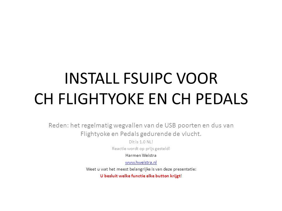 INSTALL FSUIPC VOOR CH FLIGHTYOKE EN CH PEDALS Reden: het regelmatig wegvallen van de USB poorten en dus van Flightyoke en Pedals gedurende de vlucht.