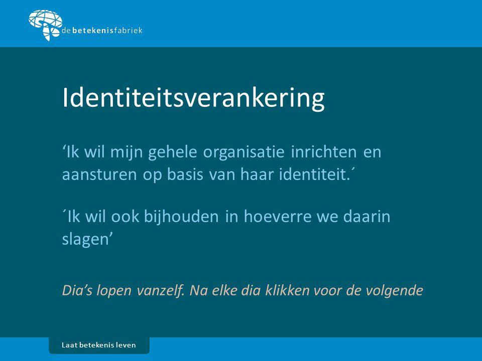 Laat betekenis leven Identiteitsverankering 'Ik wil mijn gehele organisatie inrichten en aansturen op basis van haar identiteit.´ ´Ik wil ook bijhoude