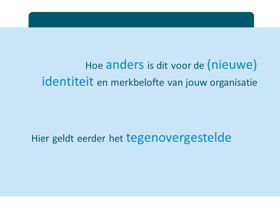 Hoe anders is dit voor de (nieuwe) identiteit en merkbelofte van jouw organisatie Hier geldt eerder het tegenovergestelde