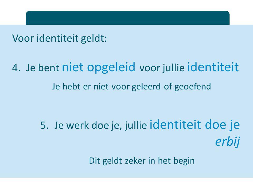 Voor identiteit geldt: 4.Je bent niet opgeleid voor jullie identiteit Je hebt er niet voor geleerd of geoefend 5.Je werk doe je, jullie identiteit doe