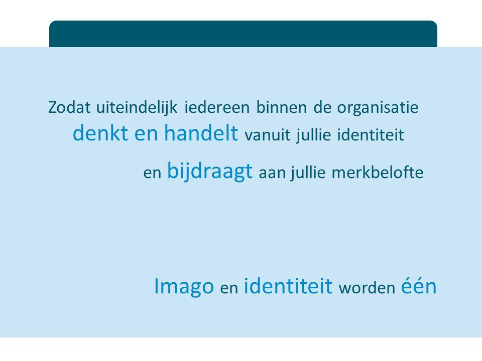 Zodat uiteindelijk iedereen binnen de organisatie denkt en handelt vanuit jullie identiteit en bijdraagt aan jullie merkbelofte Imago en identiteit wo
