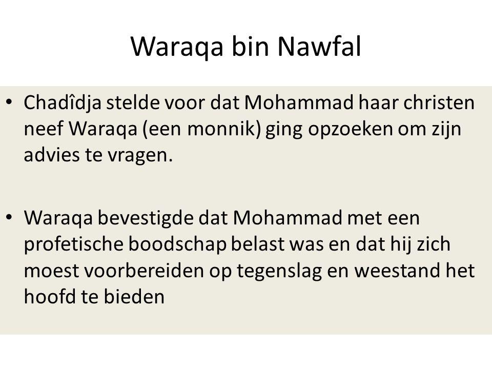 Waraqa bin Nawfal • Chadîdja stelde voor dat Mohammad haar christen neef Waraqa (een monnik) ging opzoeken om zijn advies te vragen. • Waraqa bevestig