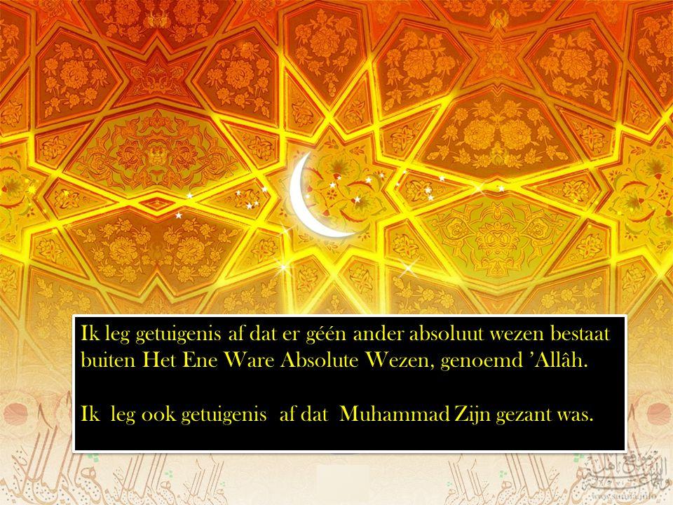 Ik leg getuigenis af dat er géén ander absoluut wezen bestaat buiten Het Ene Ware Absolute Wezen, genoemd 'Allâh. Ik leg ook getuigenis af dat Muhamma