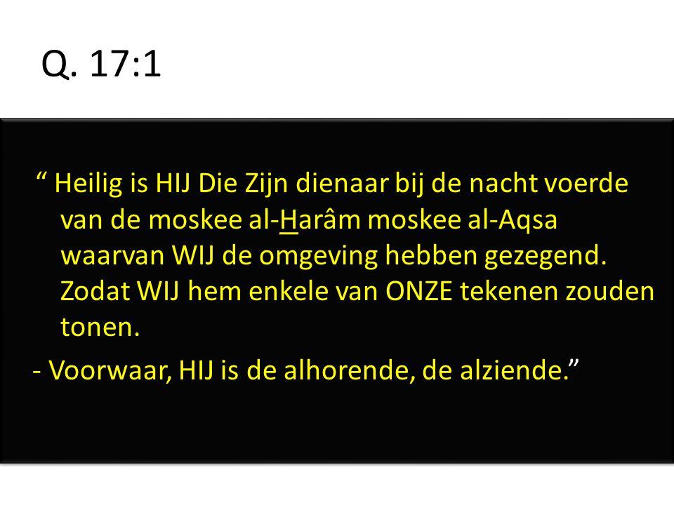 """Q. 17:1 """" Heilig is HIJ Die Zijn dienaar bij de nacht voerde van de moskee al-Harâm moskee al-Aqsa waarvan WIJ de omgeving hebben gezegend. Zodat WIJ"""
