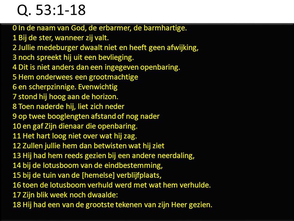 Q. 53:1-18 0 In de naam van God, de erbarmer, de barmhartige. 1 Bij de ster, wanneer zij valt. 2 Jullie medeburger dwaalt niet en heeft geen afwijking