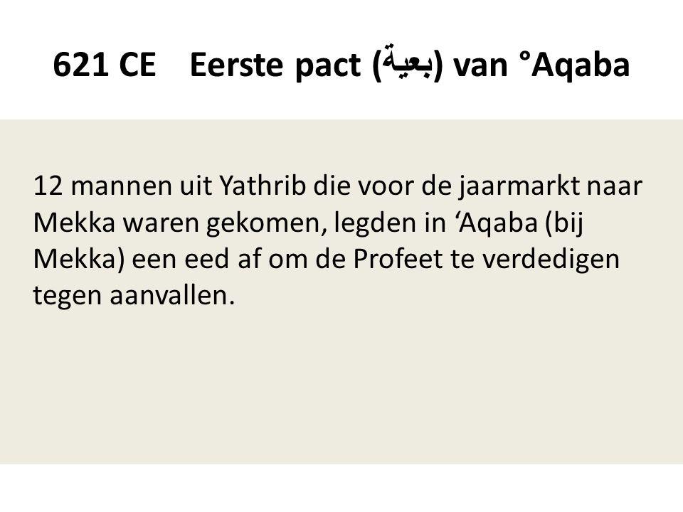 621 CE Eerste pact ( بعية ) van °Aqaba 12 mannen uit Yathrib die voor de jaarmarkt naar Mekka waren gekomen, legden in 'Aqaba (bij Mekka) een eed af o
