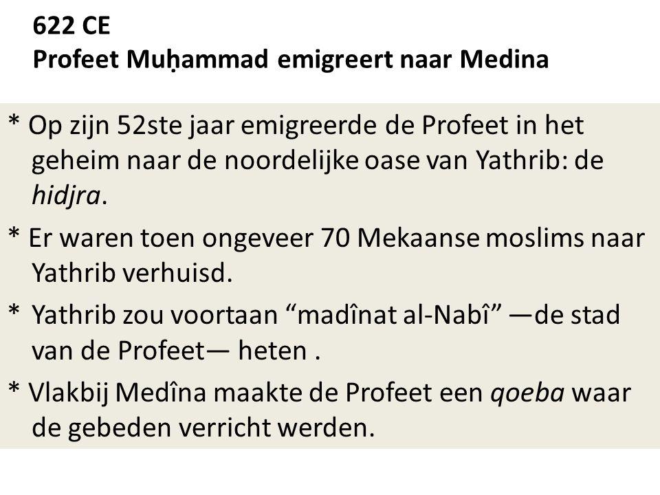 622 CE Profeet Muḥammad emigreert naar Medina * Op zijn 52ste jaar emigreerde de Profeet in het geheim naar de noordelijke oase van Yathrib: de hidjra