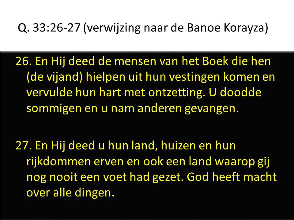 Q. 33:26-27 (verwijzing naar de Banoe Korayza) 26. En Hij deed de mensen van het Boek die hen (de vijand) hielpen uit hun vestingen komen en vervulde