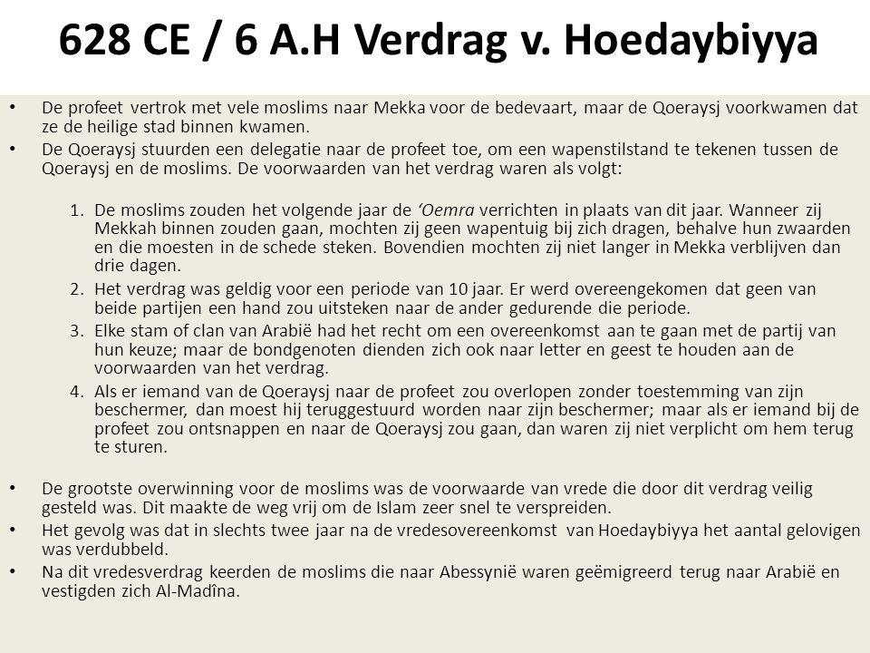 628 CE / 6 A.H Verdrag v. Hoedaybiyya • De profeet vertrok met vele moslims naar Mekka voor de bedevaart, maar de Qoeraysj voorkwamen dat ze de heilig