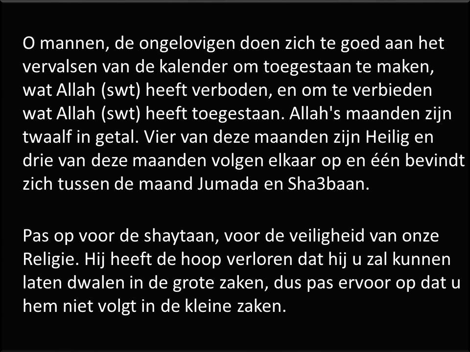 O mannen, de ongelovigen doen zich te goed aan het vervalsen van de kalender om toegestaan te maken, wat Allah (swt) heeft verboden, en om te verbiede