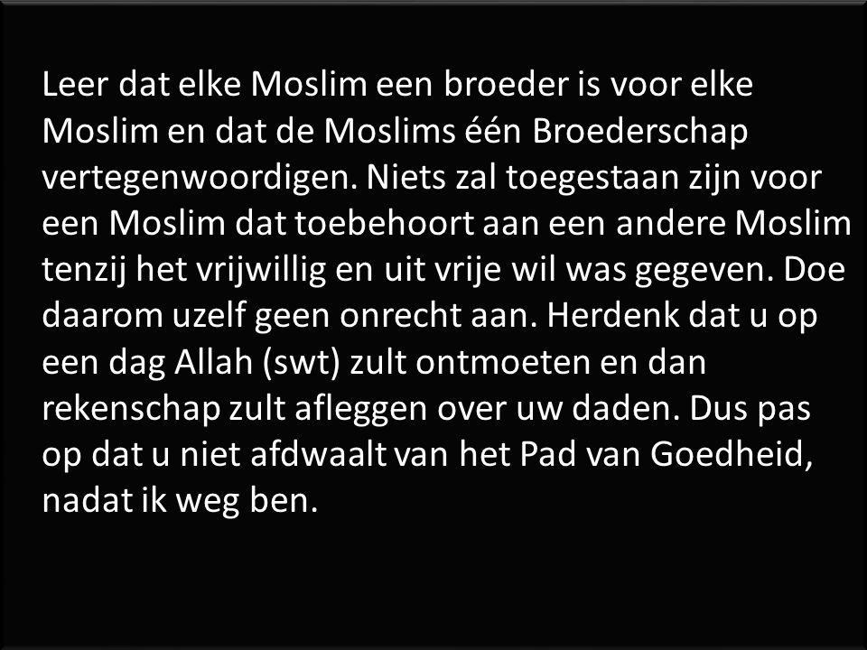 Leer dat elke Moslim een broeder is voor elke Moslim en dat de Moslims één Broederschap vertegenwoordigen. Niets zal toegestaan zijn voor een Moslim d