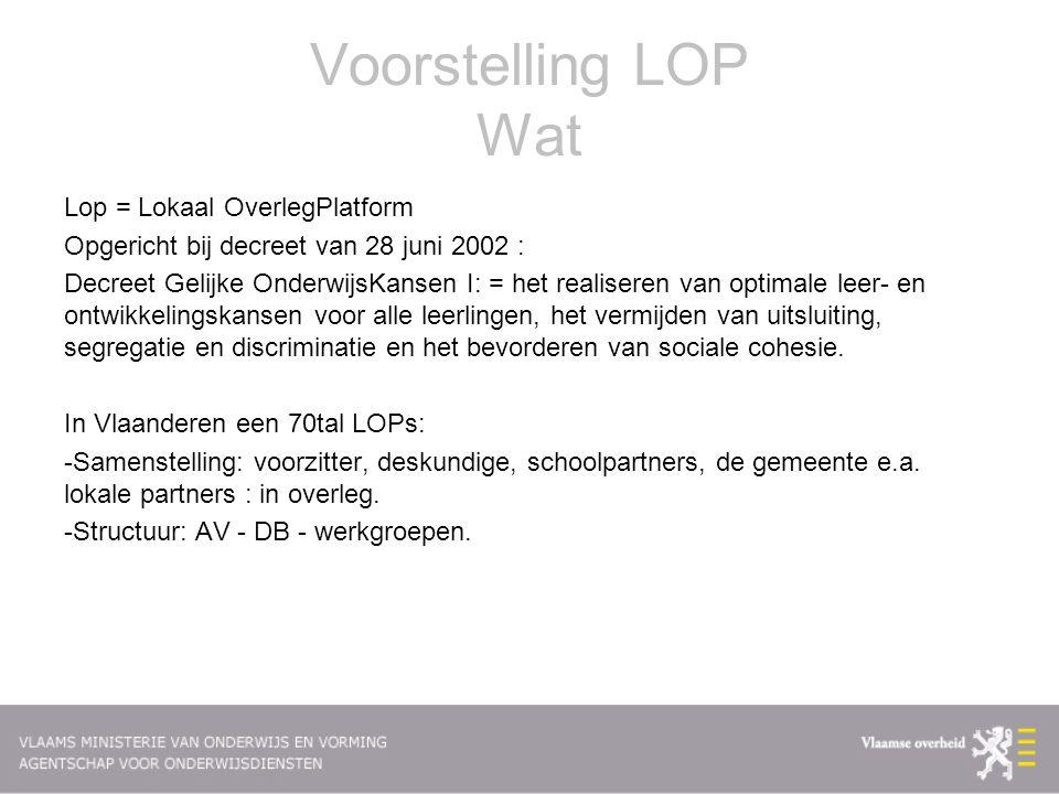 Voorstelling LOP Wat Lop = Lokaal OverlegPlatform Opgericht bij decreet van 28 juni 2002 : Decreet Gelijke OnderwijsKansen I: = het realiseren van optimale leer- en ontwikkelingskansen voor alle leerlingen, het vermijden van uitsluiting, segregatie en discriminatie en het bevorderen van sociale cohesie.