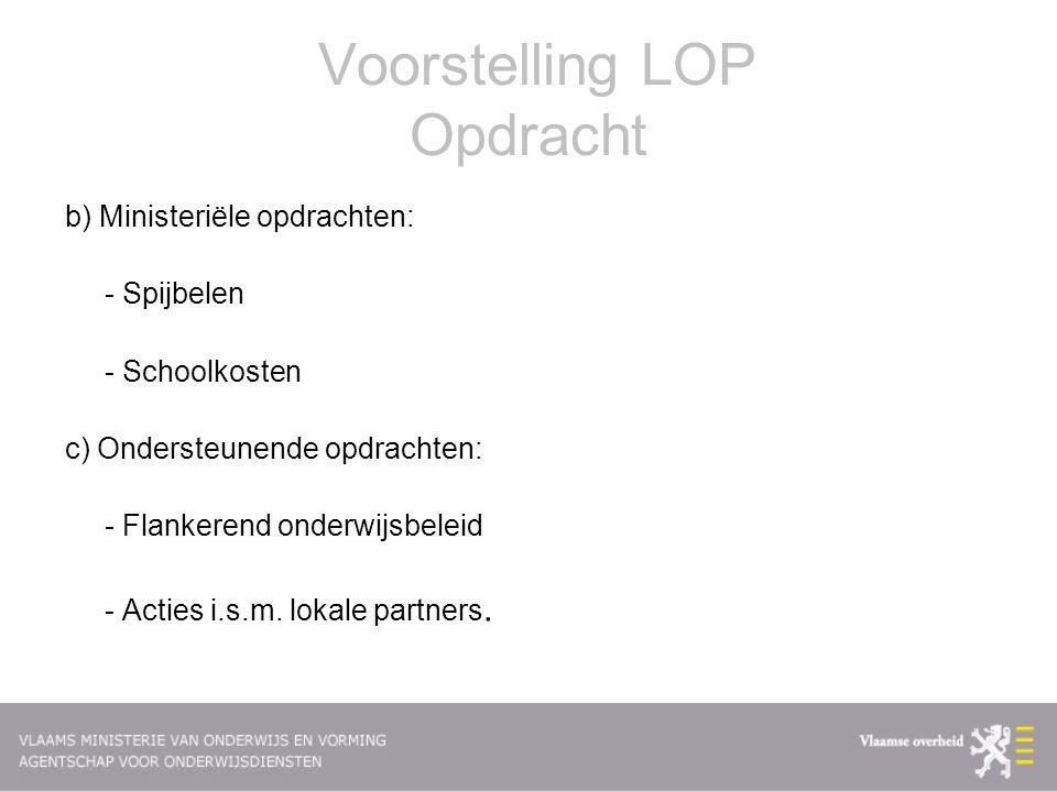 Voorstelling LOP Opdracht b) Ministeriële opdrachten: - Spijbelen - Schoolkosten c) Ondersteunende opdrachten: - Flankerend onderwijsbeleid - Acties i.s.m.