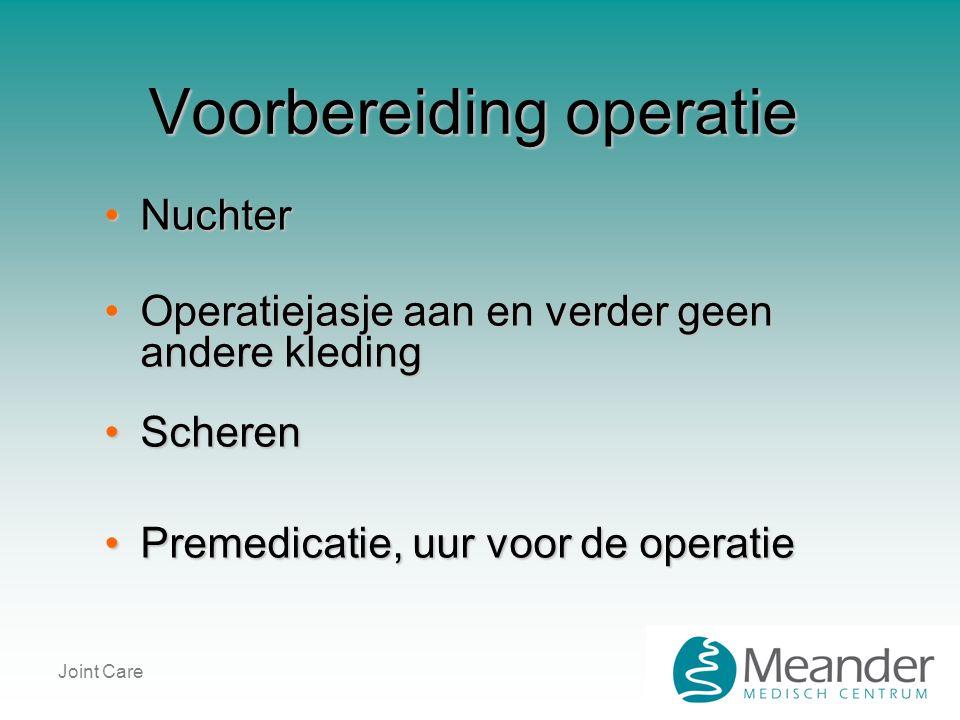 Joint Care Voorbereiding operatie •Nuchter •Operatiejasje aan en verder geen andere kleding •Scheren •Premedicatie, uur voor de operatie