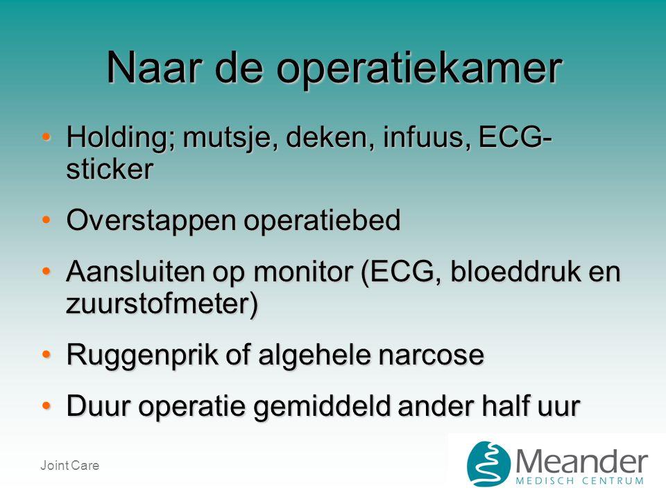 Joint Care Naar de operatiekamer •Holding; mutsje, deken, infuus, ECG- sticker •Overstappen operatiebed •Aansluiten op monitor (ECG, bloeddruk en zuur
