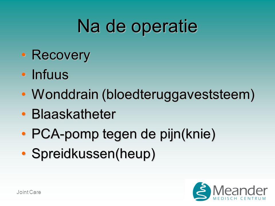 Joint Care Na de operatie •Recovery •Infuus •Wonddrain (bloedteruggaveststeem) •Blaaskatheter •PCA-pomp tegen de pijn(knie) •Spreidkussen(heup)