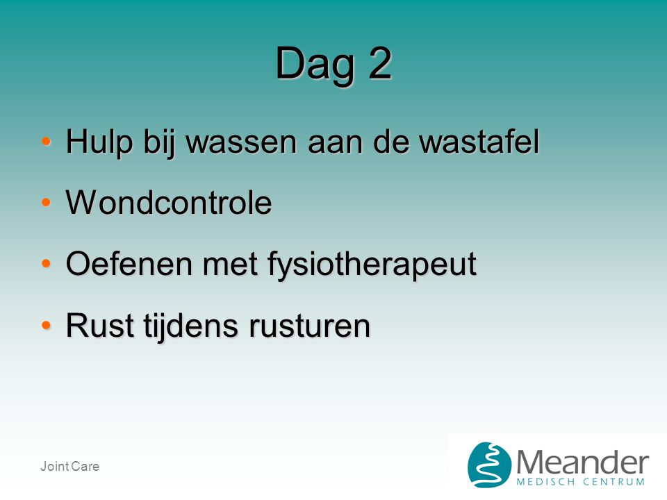 Joint Care Dag 2 •Hulp bij wassen aan de wastafel •Wondcontrole •Oefenen met fysiotherapeut •Rust tijdens rusturen