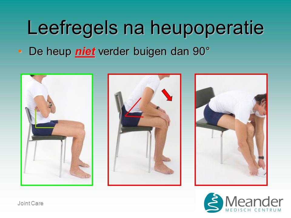 Joint Care Leefregels na heupoperatie •De heup niet verder buigen dan 90°