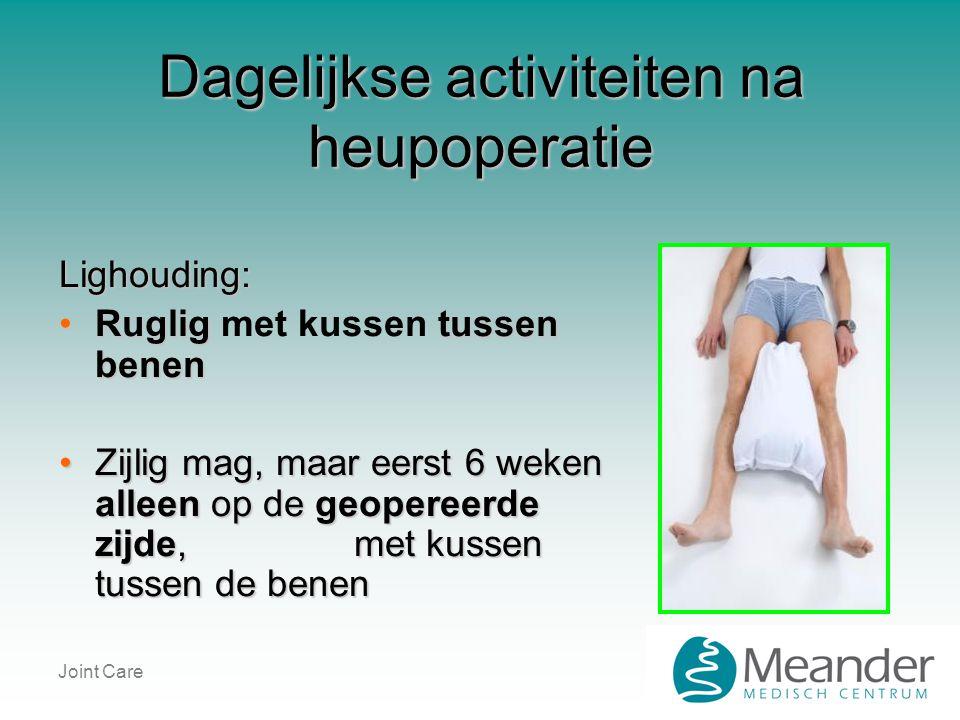 Joint Care Dagelijkse activiteiten na heupoperatie Lighouding: •Ruglig tussen benen •Ruglig met kussen tussen benen •Zijlig mag, maar eerst 6 weken al