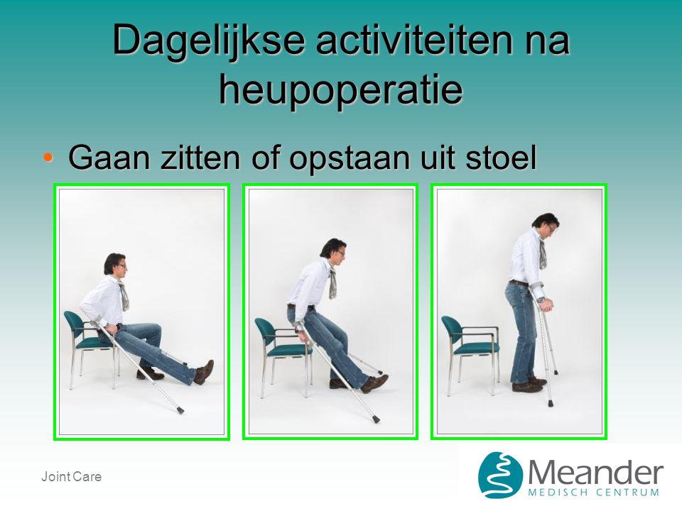 Joint Care Dagelijkse activiteiten na heupoperatie •Gaan zitten of opstaan uit stoel