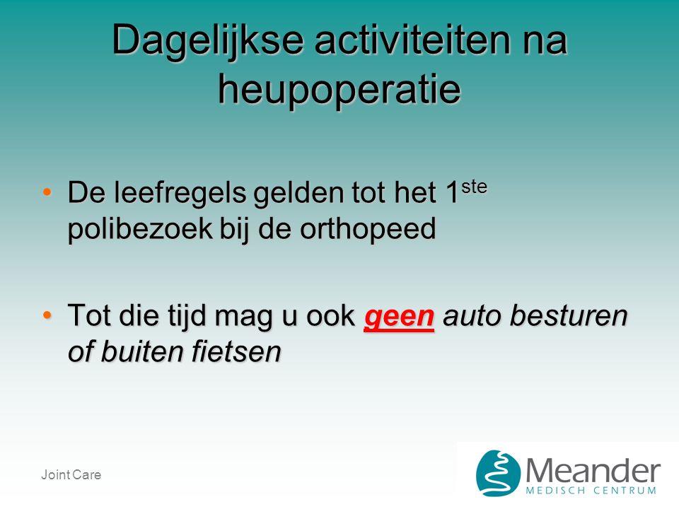 Joint Care Dagelijkse activiteiten na heupoperatie •De leefregels gelden tot het 1 ste polibezoek bij de orthopeed •Tot die tijd mag u ook geen auto b