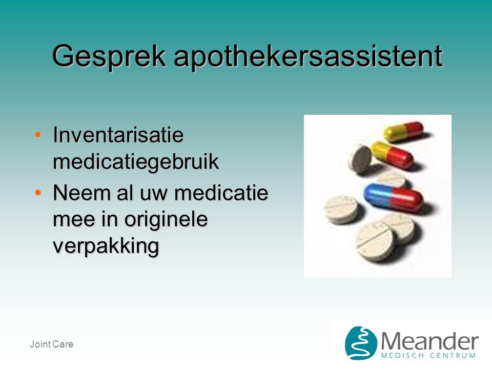 Joint Care Gesprek apothekersassistent •Inventarisatie medicatiegebruik •Neem al uw medicatie mee in originele verpakking