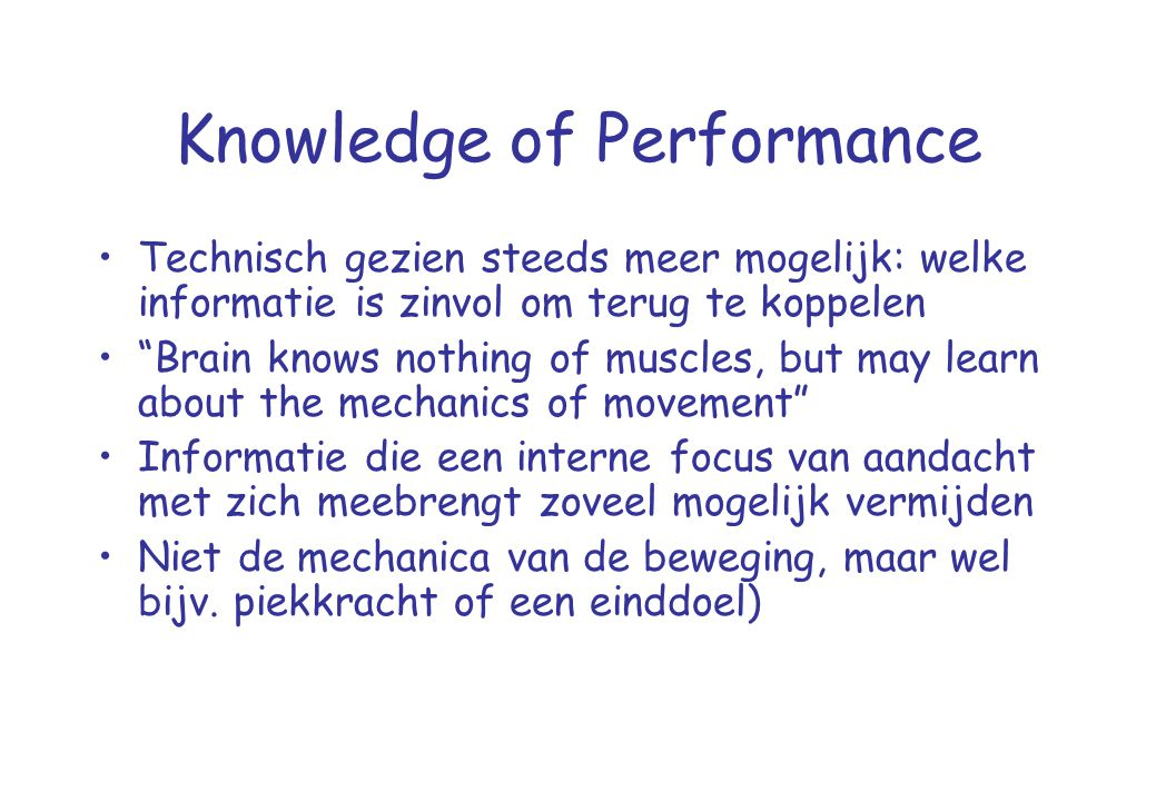 """Knowledge of Performance •Technisch gezien steeds meer mogelijk: welke informatie is zinvol om terug te koppelen •""""Brain knows nothing of muscles, but"""