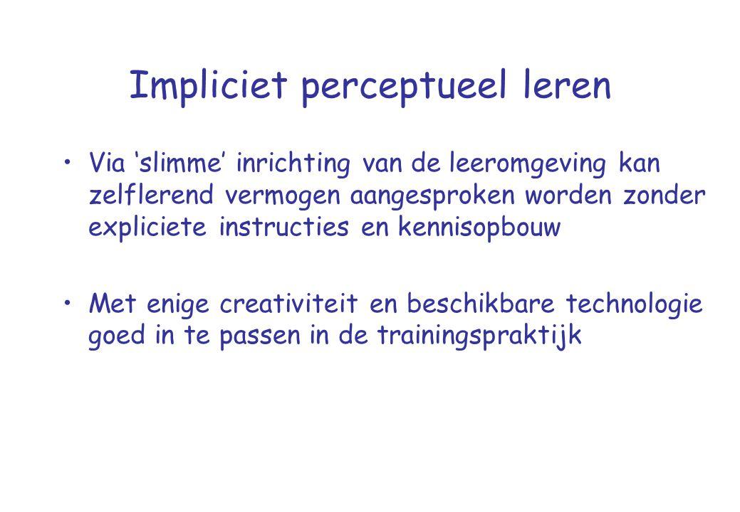 Impliciet perceptueel leren •Via 'slimme' inrichting van de leeromgeving kan zelflerend vermogen aangesproken worden zonder expliciete instructies en