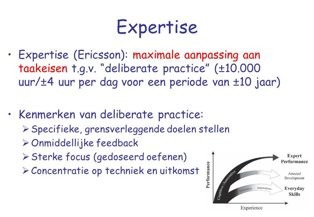 """Expertise •Expertise (Ericsson): maximale aanpassing aan taakeisen t.g.v. """"deliberate practice"""" (±10.000 uur/±4 uur per dag voor een periode van ±10 j"""