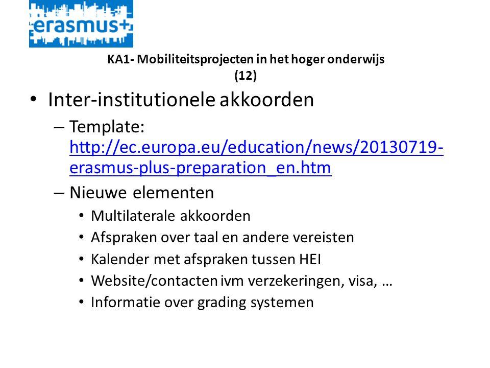 KA1- Mobiliteitsprojecten in het hoger onderwijs (12) • Inter-institutionele akkoorden – Template: http://ec.europa.eu/education/news/20130719- erasmus-plus-preparation_en.htm http://ec.europa.eu/education/news/20130719- erasmus-plus-preparation_en.htm – Nieuwe elementen • Multilaterale akkoorden • Afspraken over taal en andere vereisten • Kalender met afspraken tussen HEI • Website/contacten ivm verzekeringen, visa, … • Informatie over grading systemen