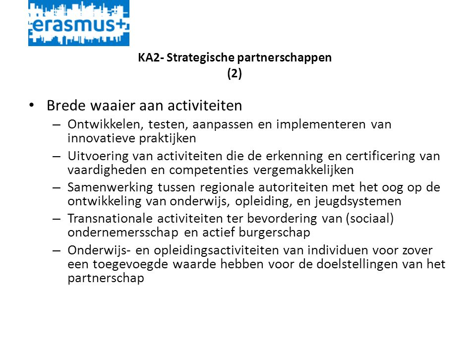 KA2- Strategische partnerschappen (2) • Brede waaier aan activiteiten – Ontwikkelen, testen, aanpassen en implementeren van innovatieve praktijken – Uitvoering van activiteiten die de erkenning en certificering van vaardigheden en competenties vergemakkelijken – Samenwerking tussen regionale autoriteiten met het oog op de ontwikkeling van onderwijs, opleiding, en jeugdsystemen – Transnationale activiteiten ter bevordering van (sociaal) ondernemersschap en actief burgerschap – Onderwijs- en opleidingsactiviteiten van individuen voor zover een toegevoegde waarde hebben voor de doelstellingen van het partnerschap