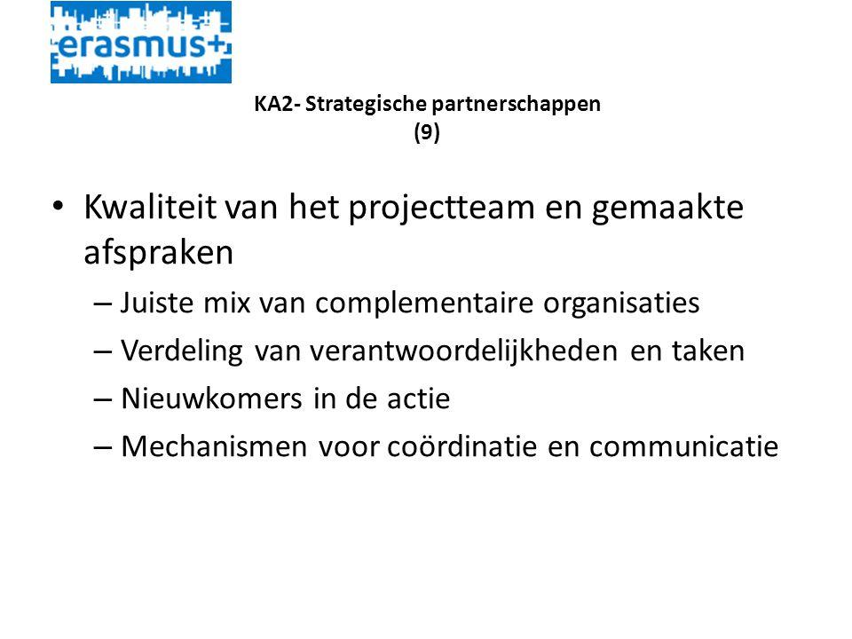 KA2- Strategische partnerschappen (9) • Kwaliteit van het projectteam en gemaakte afspraken – Juiste mix van complementaire organisaties – Verdeling van verantwoordelijkheden en taken – Nieuwkomers in de actie – Mechanismen voor coördinatie en communicatie