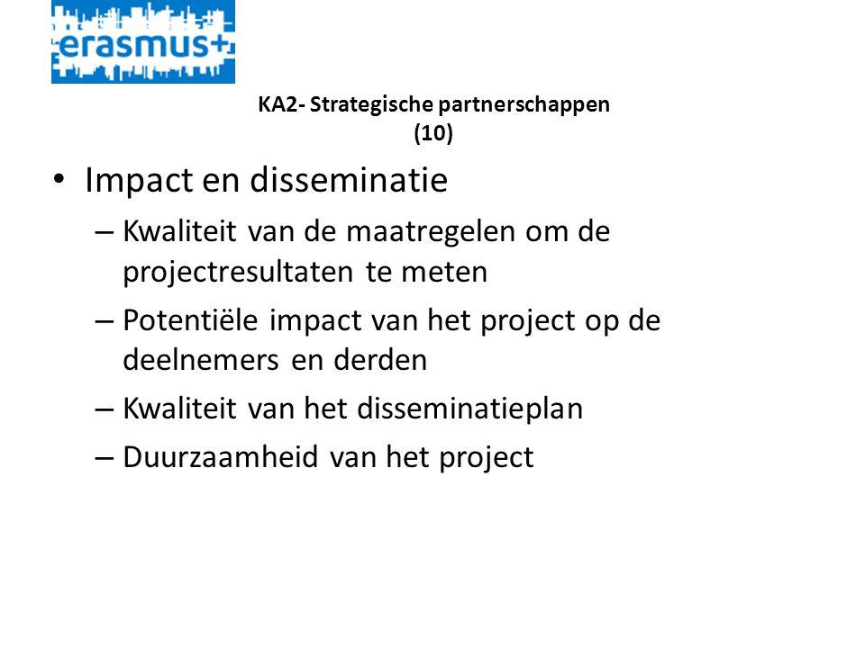 KA2- Strategische partnerschappen (10) • Impact en disseminatie – Kwaliteit van de maatregelen om de projectresultaten te meten – Potentiële impact van het project op de deelnemers en derden – Kwaliteit van het disseminatieplan – Duurzaamheid van het project
