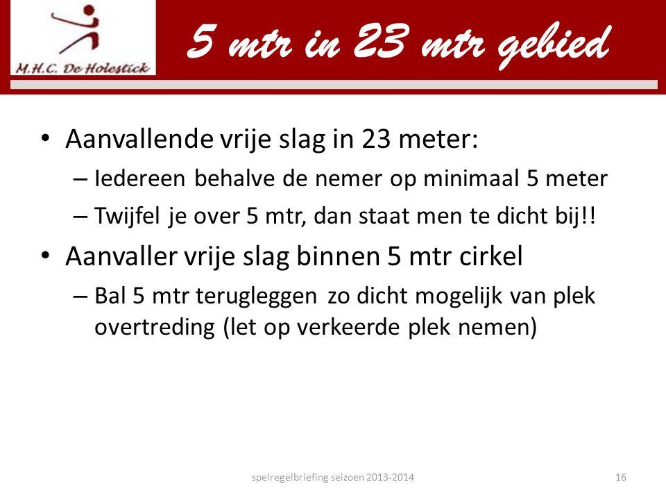 • Aanvallende vrije slag in 23 meter: – Iedereen behalve de nemer op minimaal 5 meter – Twijfel je over 5 mtr, dan staat men te dicht bij!! • Aanvalle