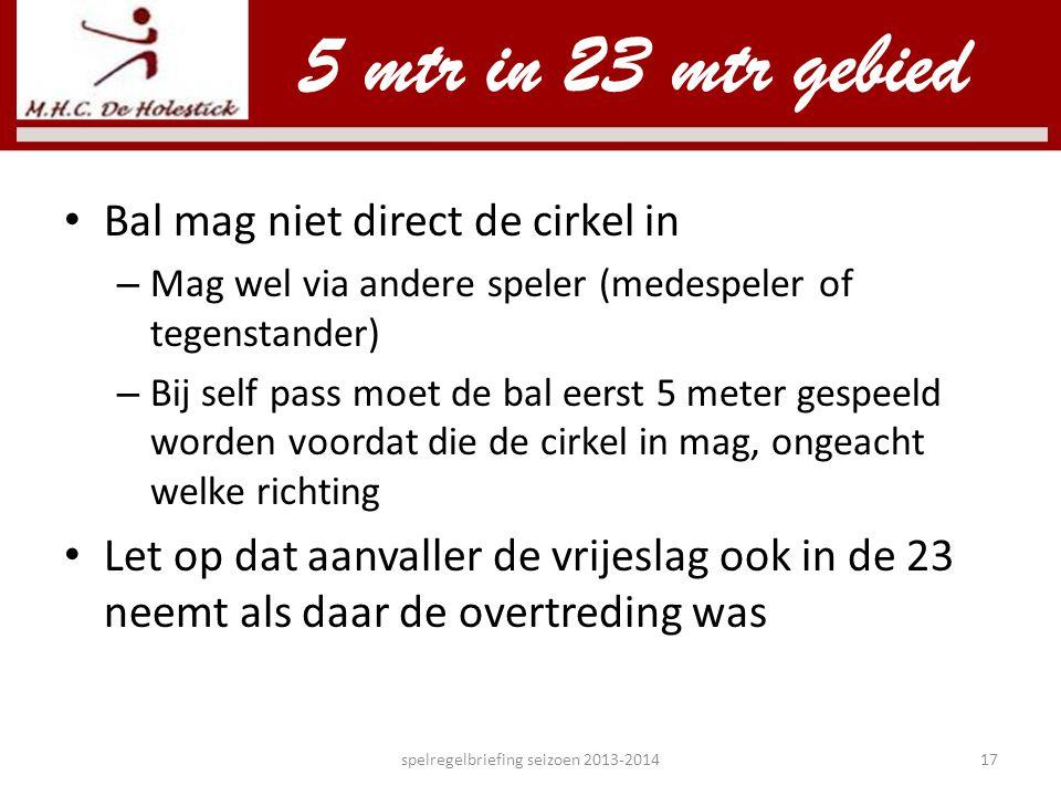 • Bal mag niet direct de cirkel in – Mag wel via andere speler (medespeler of tegenstander) – Bij self pass moet de bal eerst 5 meter gespeeld worden
