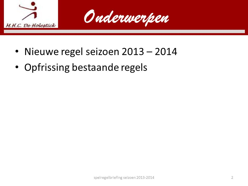 Onderwerpen • Nieuwe regel seizoen 2013 – 2014 • Opfrissing bestaande regels spelregelbriefing seizoen 2013-20142