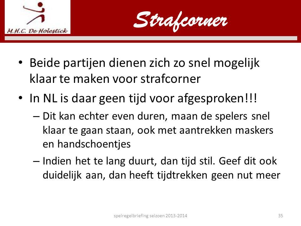 • Beide partijen dienen zich zo snel mogelijk klaar te maken voor strafcorner • In NL is daar geen tijd voor afgesproken!!! – Dit kan echter even dure