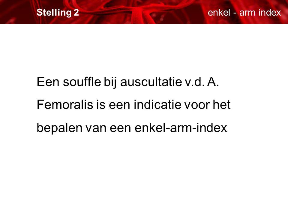 enkel - arm indexStelling 2 Een souffle bij auscultatie v.d. A. Femoralis is een indicatie voor het bepalen van een enkel-arm-index