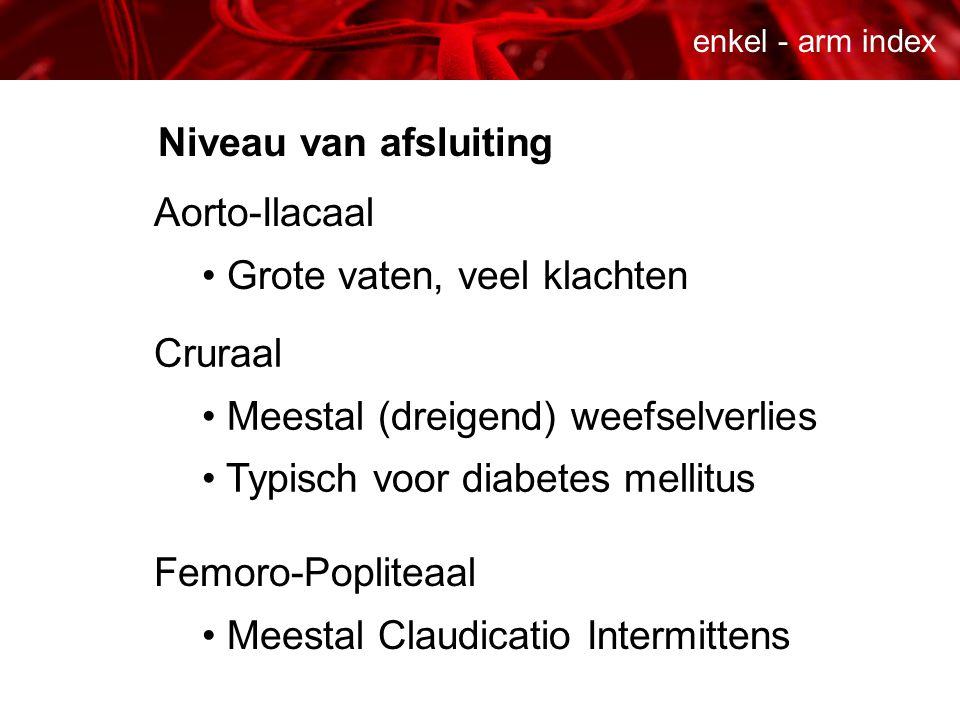 enkel - arm index Niveau van afsluiting Aorto-Ilacaal • Grote vaten, veel klachten Cruraal • Meestal (dreigend) weefselverlies • Typisch voor diabetes