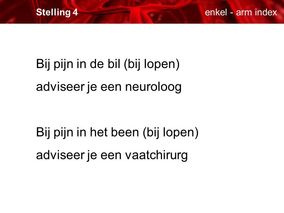 enkel - arm indexStelling 4 Bij pijn in de bil (bij lopen) adviseer je een neuroloog Bij pijn in het been (bij lopen) adviseer je een vaatchirurg
