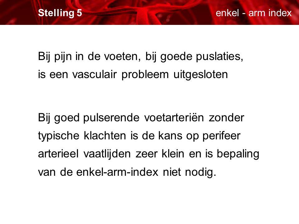 enkel - arm indexStelling 5 Bij pijn in de voeten, bij goede puslaties, is een vasculair probleem uitgesloten Bij goed pulserende voetarteriën zonder