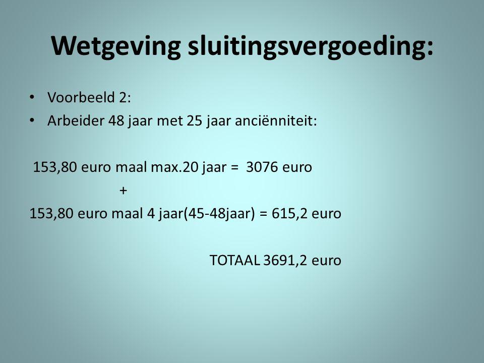 Wetgeving sluitingsvergoeding: • Voorbeeld 2: • Arbeider 48 jaar met 25 jaar anciënniteit: 153,80 euro maal max.20 jaar = 3076 euro + 153,80 euro maal 4 jaar(45-48jaar) = 615,2 euro TOTAAL 3691,2 euro