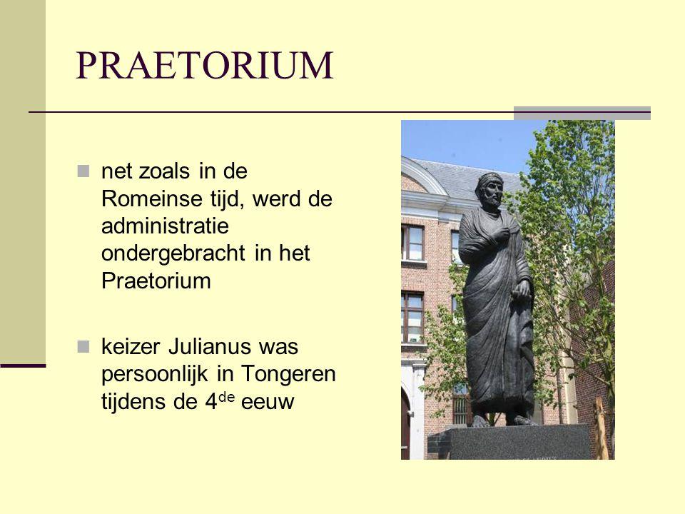 PRAETORIUM  net zoals in de Romeinse tijd, werd de administratie ondergebracht in het Praetorium  keizer Julianus was persoonlijk in Tongeren tijdens de 4 de eeuw