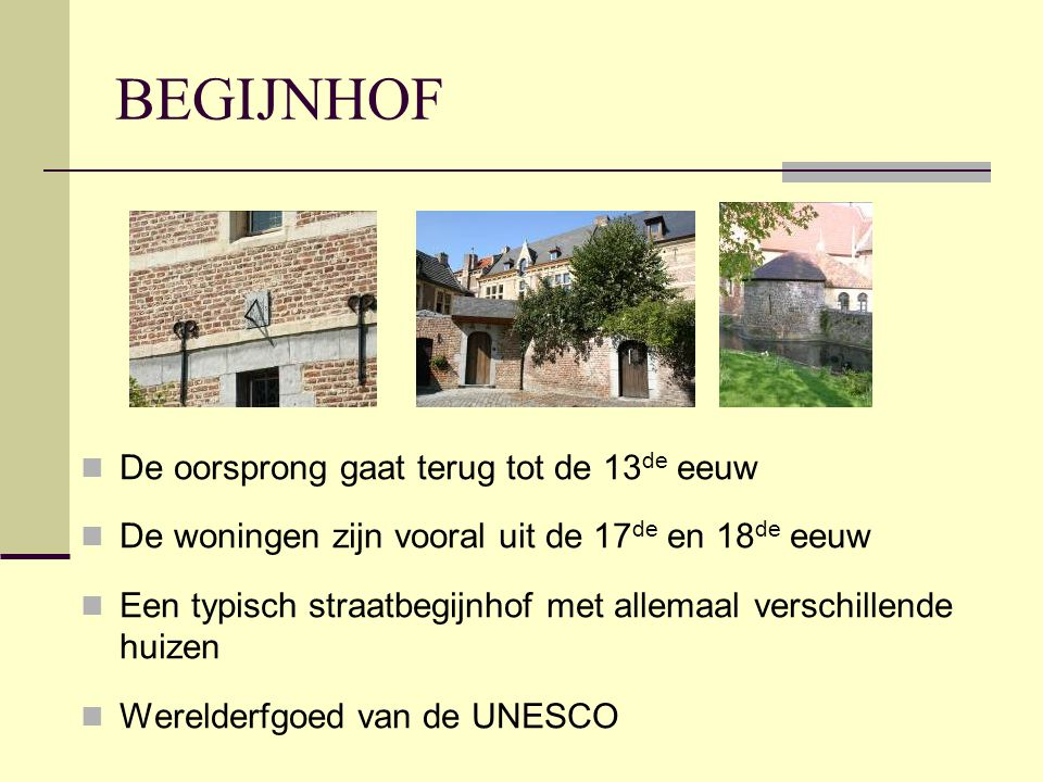 BEGIJNHOF  De oorsprong gaat terug tot de 13 de eeuw  De woningen zijn vooral uit de 17 de en 18 de eeuw  Een typisch straatbegijnhof met allemaal verschillende huizen  Werelderfgoed van de UNESCO