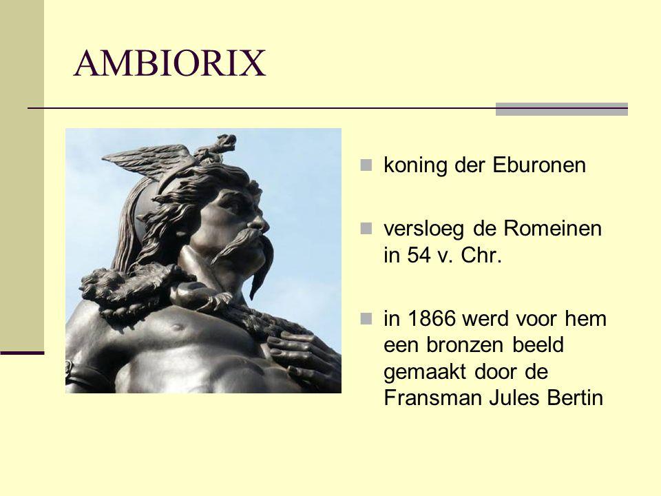 AMBIORIX  koning der Eburonen  versloeg de Romeinen in 54 v. Chr.  in 1866 werd voor hem een bronzen beeld gemaakt door de Fransman Jules Bertin