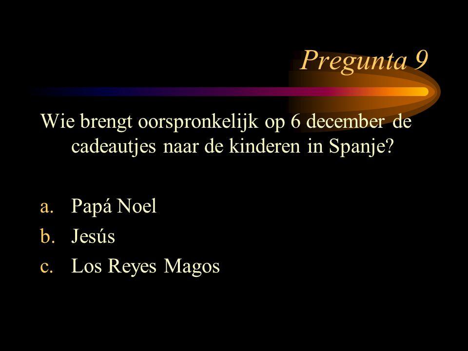 Pregunta 9 Wie brengt oorspronkelijk op 6 december de cadeautjes naar de kinderen in Spanje? a.Papá Noel b.Jesús c.Los Reyes Magos
