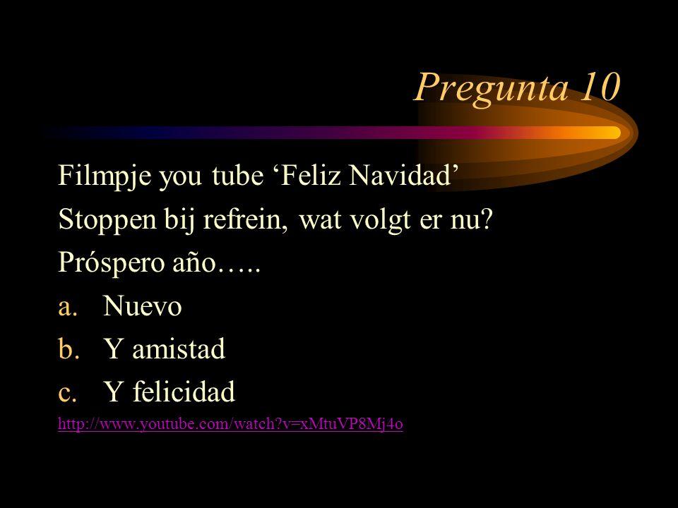 Pregunta 10 Filmpje you tube 'Feliz Navidad' Stoppen bij refrein, wat volgt er nu? Próspero año….. a.Nuevo b.Y amistad c.Y felicidad http://www.youtub