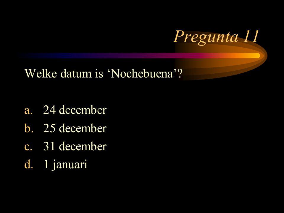 Pregunta 11 Welke datum is 'Nochebuena'? a.24 december b.25 december c.31 december d.1 januari