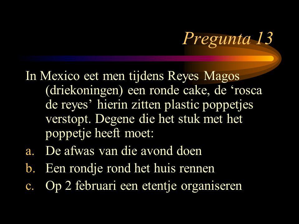 Pregunta 13 In Mexico eet men tijdens Reyes Magos (driekoningen) een ronde cake, de 'rosca de reyes' hierin zitten plastic poppetjes verstopt. Degene